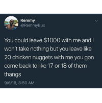 Memes, Chicken, and Back: Remmy  @RemmyBux  You could leave $1000 with me and  won't take nothing but you leave like  20 chicken nuggets with me you gon  come back to like 17 or 18 of them  thangs  9/6/18, 8:50 AM 5...there will be 5 left because I got full. Screw it, I might throw the last 5 out and say I ate them all.