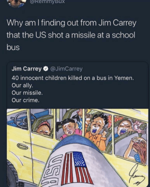 Children, Crime, and Dank: RemmyBux  Why am I finding out from Jim Carrey  that the US shot a missile at a school  bus  Jim Carrey @JimCarrey  40 innocent children killed on a bus in Yemen.  Our ally.  Our missile.  Our crime. Alrighty then! by highclassmang MORE MEMES