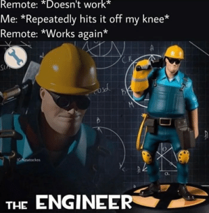 Reddit, Work, and Engineer: Remote: *Doesn't work*  Me: *Repeatedly hits it off my knee*  Remote: *Works again*  A  CK  S  M  IG:Newtockos  THE ENGINEER Engineer man!!