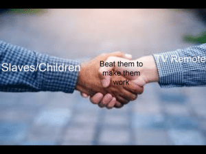 Children, Memes, and Work: Remote  Slaves/Children  Beat them to  make them  work What? DankMemes mean offensive memes