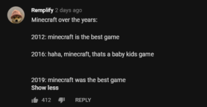 Dank, Memes, and Minecraft: Remplify 2 days ago  Minecraft over the years:  2012: minecraft is the best game  2016: haha, minecraft, thats a baby kids game  2019: minecraft was the best game  Show less  412REPLY meirl by thrasherjacobs MORE MEMES