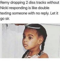 """Wouldn't Of Minded Two Tracks If Both Were Flames But """"Another One"""" Should Of Been Scrapped & I Know It Was A Parody Of Aubrey's Back To Back But I Didn't Like That Shit Either. 😂😂😂😂😂😂 musichumor hiphophumor pettypost pettyastheycome straightclownin hegotjokes jokesfordays itsjustjokespeople itsfunnytome funnyisfunny randomhumor remyma nickiminaj: Remy dropping 2 diss tracks without  Nicki responding is like double  texting someone with no reply. Let it  go Sir. Wouldn't Of Minded Two Tracks If Both Were Flames But """"Another One"""" Should Of Been Scrapped & I Know It Was A Parody Of Aubrey's Back To Back But I Didn't Like That Shit Either. 😂😂😂😂😂😂 musichumor hiphophumor pettypost pettyastheycome straightclownin hegotjokes jokesfordays itsjustjokespeople itsfunnytome funnyisfunny randomhumor remyma nickiminaj"""
