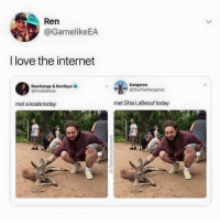 Shia LaBeouf: Ren  @GamelikeEA  I love the internet  Beerbongs & Bentleys  @PostMalone  Kangaroo  @YourFavKangaroo  met a koala today  met Shia LaBeouf today