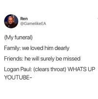 Family, Friends, and Memes: Ren  GamelikeEA  (My funeral)  Family: we loved him dearly  Friends: he will surely be missed  Logan Paul: (clears throat) WHATS UP  YOUTUBE- @storchlabs with the win!! 😂😂😂