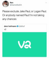 Vine, Nick, and Dank Memes: Ren  @GamelikeEA  Please exclude Jake Paul, or Logan Paul.  Or anybody named Paul I'm not taking  any chances  dom hofmann e》 @dhof  v2  Va Vine is back, bitches. A few of my favorite Viners who I believe are both hilarious and deserving of your support: @nick_colletti @meechonmars @victorpopejr @filmquaker @bjcalvillo @casey_frey_ @chrismelberger @bottlerocket13 @contrachloe @nathanzed @laturtle69