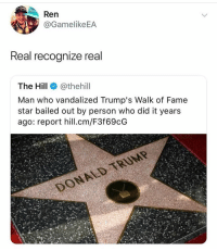 Fam, Streets, and Star: Ren  @GamelikeEA  Real recognize real  The Hill @thehill  Man who vandalized Trump's Walk of Fame  star bailed out by person who did it years  ago: report hill.cm/F3f69cG Thanks for bailin me out fam✌️ back on the streets already