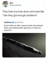 """Alien, Earth, and Space: Ren  @GamelikeEA  They took one look down and were like  """"nah they got enough problems""""  HuffPost·@HuffPost  Some think an alien space probe just passed  Earth and deliberately ignored us huffp.st/  mOolzTk """"We have come to destroy ur planet"""" Me: Tight, where do we start"""