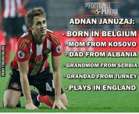 Belgium, Dad, and England: RENA  ADNAN JANUZAJ  BORNIN BELGIUM  MOM FROM KOSOVO  DAD FROM ALBANIA  GRANDMOM FROM  SERBIA  GRANDAD FROM TURKEY  PLAYS IN ENGLAND Wow 😂 AdnanJanuzaj Credit : @thefootballarena