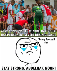 Football, Memes, and Brain: RENA  AJAX ANNOUNCE THAT ABDELHAK NOUR  HAS PERMANENT SEVERE BRAIN DAMAGE  *Every football  fan  STAY  STRONG, ABDELHAK NOURI Stay Strong, Abdelhak Nouri 😢