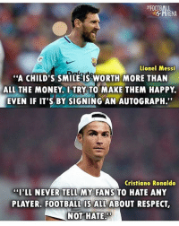 "Cristiano Ronaldo, Football, and Memes: RENA  Lionel Messi  ""A CHILD'S SMILE IS WORTH MORE THAN  ALL THE MONEY. I TRY TO MAKE THEM HAPPY.  EVEN IF IT'S BY SIGNING AN AUTOGRAPH.""  Cristiano Ronaldo  I'LL NEVER TELL MY FANS TO HATE ANY  PLAYER. FOOTBALL IS ALL ABOUT RESPECT  NOT HATE Messi & Ronaldo 👏 🔻FREE FOOTBALL APP -> LINK IN OUR BIO! Credit : @thefootballarena"