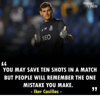 Memes, Match, and Iker Casillas: RENA  YOU MAY SAVE TEN SHOTS IN A MATCH  BUT PEOPLE WILL REMEMBER THE ONE  MISTAKE YOU MAKE.  - Iker Casillas- Well Said, Iker Casillas 👏👏