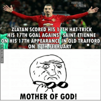 Wow! 🙌🙌: RENA  ZLATAN SCORED His 12TH HAT-TRICK  HIS GOALAGAINST SAINT ETIENNE  ON HIS 17TH APPEARANCE IN OLD TRAFFORD  ON TTTHIFEBRUARY  MOTHER OF GOD! Wow! 🙌🙌