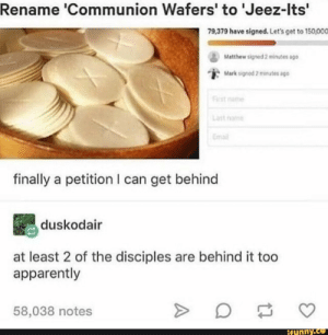 petition: Rename 'Communion Wafers' to 'Jeez-Its'  79,379 have signed. Let's get to 150,000  Matthew signed 2 minutes sgo  Mark signod 2 minutes ago  First name  Last nome  Email  finally a petition I can get behind  duskodair  at least 2 of the disciples are behind it too  apparently  58,038 notes  ifynny.co