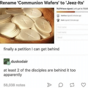Apparently, Cookies, and Catholic: Rename 'Communion Wafers' to 'Jeez-lts'  79,379 have signed. Let's get to 150,00  Mathew signed 2 minutes ago  Mark signed 2 mates ago  istnae  Last name  Emai  finally a petition l can get behind  duskodair  at least 2 of the disciples are behind it too  apparently  58,038 notes Catholic Cookies for everyone!