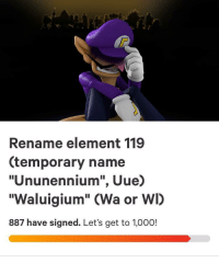 "Memes, Tumblr, and Blog: Rename element 119  (temporary name  ""Ununennium"", Uue)  ""Waluigium"" (Wa or WI)  887 have signed. Let's get to 1,000! 30-minute-memes:  Let's get him on the periodic table!"