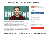 """Anaconda, Facebook, and Friends: Rename """"Gen Z"""" to """"The 9 Year Old Army""""  3 have signed. Let's get to 100!  Pewdiepie: Rename """"Gen Z"""" to """"The  9 Year Old Army""""  RN  f Share on Facebook  f Send a Facebook message  Send an email to friends  Tweet to your followers  Copy link  eddie roche started this petition to President Donald J.Trump and 2 others  So other generations, the boomers, the silent, the millennials, all  got a nickname for their generation based on certain  characteristics that describe the majority of their generation.  The boomers are called boomers because of the population  boom that took place at the time. The silent are few in numbers  so their influence is limited. The millennials were born before the  start of a new millennium.  Show this petition to more potential  supporters  Promote this petition  Support the petition: http://tinyurl.com/genz9yrold"""