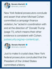 "(S): Renato Mariotti o  @renato mariotti  New York federal prosecutors conclude  and assert that when Michael Cohen  committed a campaign finance  violation, he ""acted in coordination with  and at the direction of"" Donald Trump  (page 11), which means their other  evidence is consistent with Cohen.  justsecurity.org/wp-content/upl.  Renato Mariotti e  @renato mariotti  Just to make it crystal clear, New York  federal prosecutors concluded that the  President of the United States  committed a felony. (S)"