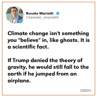"""Fall, Memes, and Airplane: Renato Mariotti  @renato_mariotti  Climate change isn't something  you """"believe"""" in, like ghosts. It is  a scientific fact.  If Trump denied the theory of  gravity, he would still fall to the  earth if he jumped from an  airplane.  CREDO ⬇️⬇️⬇️"""