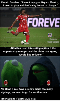 """Another One, Memes, and fb.com: Renato Sanches: """"l'm not happy at Bayern Munich,  I need to play and that's why I want to change.""""  FOREVE  Fb.com/  TrollFootball  """"AC Milan is an interesting option.lf the  opportunity emerges and the clubs can agree,  I would like to know.""""  AC Milan : You have already made too many  signings, no need to go for another one.  Inner Milan: F*CKIN SIGN HIM! AC Milan https://t.co/tS0Zlxb8W2"""
