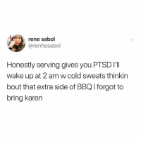 Funny, Cold, and Sauce: rene sabol  @renhesabol  Honestly serving gives you PTSD I'I  wake up at 2 am w cold sweats thinkin  bout that extra side of BBQ l forgot to  bring karen More ranch sauce coming right up @thefunnyintrovert 😩😩 TwitterCreds: renhesabol