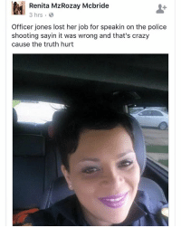 We hope this isn't true. FreedomOfSpeech: Renita MzRozay Mcbride  3 hrs 8  Officer jones lost her job for speakin on the police  shooting sayin it was wrong and that's crazy  cause the truth hurt We hope this isn't true. FreedomOfSpeech