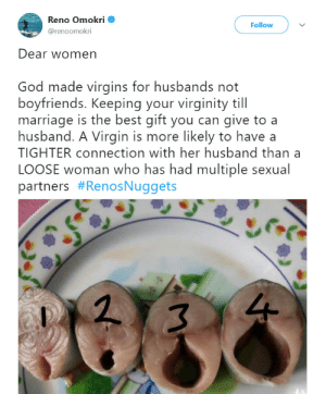 "God, Marriage, and Sex: Reno Omokri  @renoomokri  Follow  Dear women  God made virgins for husbands not  boyfriends. Keeping your virginity till  marriage is the best gift you can give to a  husband. A Virgin is more likely to have a  TIGHTER connection with her husband than a  LOOSE woman who has had multiple sexual  partners #RenosNuggets  if yo can give to a  213 captain-snark:  minervamagooglie:  queenklu:  leupagus:  brainstatic: Hey Christians, you guys ok over there? Additional fun fact: If a woman is ""tight,"" it almost never correlates to how much sex she's had. It correlates exclusively to how good the sex she's having right now. A woman who is ""tight"" is actually sexually unaroused; her vagina isn't relaxed and she is, I goddamn promise you, not at all enjoying whatever might be up in her business at the moment.  I'm also really concerned that………thOse are FISH STEAKS pLEaSe don't fUcK a FISH   If you believe shit like this about vaginas, then PLEASE save a woman and fuck a fish instead.  The four stages of sexual preparation.1. No2. Getting there3. Getting there4. Okay, go go goand then suddenly after its like it goes back to number 1 by some kind of Heathenish magic. Also don't fuck a fish because that's Fish-man erasure"