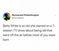 😭😭😭: Renowned Philanthropist  @SortaBad  Betty White is so old she starred on a 7-  season TV show about being old that  went off the air before most of you were  born 😭😭😭