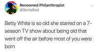 Betty White is a national treasure..: Renowned Philanthropist  @SortaBad  Betty White is so old she starred on a 7-  season TV show about being old that  went off the air before most of you were  born Betty White is a national treasure..