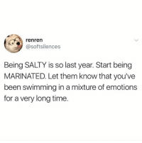 Been marinating for years: renren  @softsilences  Being SALTY is so last year. Start being  MARINATED. Let them know that you've  been swimming in a mixture of emotions  for a very long time. Been marinating for years