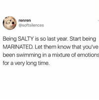 Follow @daddyissues_ if you're an emotional wreck 🙃: renren  @softsilences  Being SALTY is so last year. Start being  MARINATED. Let them know that you've  been swimming in a mixture of emotions  for a very long time. Follow @daddyissues_ if you're an emotional wreck 🙃