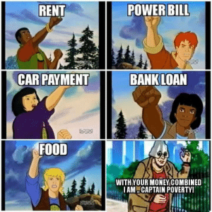 Food, Bank, and Power: RENT  POWER BILL  CAR PAYMENT  BANK LOAN  FOITDAD  FOOD  WITHYOUR MONEYCOMBINED  IAM CAPTAIN POVERTY! Captain poverty