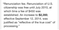 "True, Tumblr, and Blog: ""Renunciation fee. Renunciation of U.S.  citizenship was free until July 2010, at  which time a fee of $450 was  established. An increase to $2,350,  effective September 12, 2014, was  justified as ""reflective of the true cost"" of  processing."" <p><a href=""http://moonlit-altar.tumblr.com/post/160016496415/youre-free-to-leave-if-you-dont-like-it-here"" class=""tumblr_blog"">moonlit-altar</a>:</p><blockquote><p>""You're Free™ to leave if you don't like it here.""</p></blockquote>"