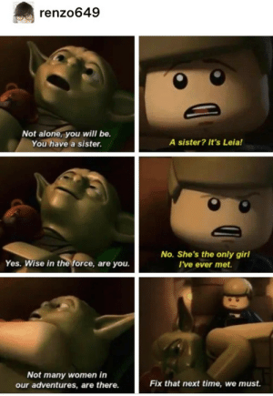 Yoda: renzo649  Not alone, you will be.  A sister? It's Leia!  You have a sister.  No. She's the only girl  I've ever met.  Yes. Wise in the force, are you.  Not many women in  our adventures, are there.  Fix that next time, we must. Yoda