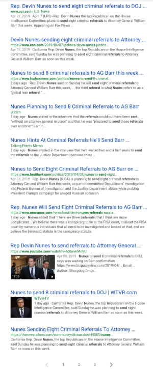 """cnn.com, Community, and Just Do It: Rep. Devin Nunes to send eight criminal referrals to DOJ  www.upi.com> U.S. News  Apr 07, 2019 April 7 (UPI) -Rep. Devin Nunes the top Republican on the House  Intelligence Committee, plans to send eight criminal referrals to Attorney General William  Barr this week. Appearing on Fox News  Devin Nunes sending eight criminal referrals to Attorney..  https://www.cnn.com/2019/04/07/politics/devin-nunes-justice...  Apr 07,2019 California Rep. Devin Nunes, the top Republican on the House Intelligence  Committee, said Sunday he was planning to send eight criminal referrals to Attorney  General William Barr as soon as this week  Nunes to send 8 criminal referrals to AG Barr this week...  https://www.foxbusiness.com/politics/nunes-to-send-8-criminal...  2 days ago Rep. Devin Nunes said on Sunday he will send eight criminal referrals to  Attorney General William Barr this week, the third referral is what Nunes refers to as a  global leak referral.""""  Nunes Planning to Send 8 Criminal Referrals to AG Barr  r.com  1 day ago Nunes stated in the interview that the referrals could not have been sent  without an attorney general in place"""" and that he was """"prepared to send those referrals  over and brief"""" Barr if  Nunes Hints At Criminal Referrals He'll Send Barr  Talking Points Memo  1 day ago Nunes implied in the interview that he'd waited two and a half years to send  the referrals to the Justice Department because there  Nunes to Send Eight Criminal Referrals to AG Barr on  https://www.breitbart.com/politics/2019/04/08/nunes-to-send-eight...  Apr 08, 2019 . Rep. Devin Nunes (R-CA) is planning to send eight criminal referrals to  Attorney General William Barr this week, as part of committee Republicans' investigation  into Federal Bureau of Investigation and the Justice Department abuse while probing  President Trump's campaign for alleged Russian collusion  Rep. Nunes Will Send Eight Criminal Referrals to AG Barr ..  https://www.newsmax.com/ne"""