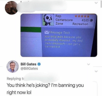 Bill Gates, Dad, and Dank: Rep  Gamerscore 4165 G  Zone  Recreation  Message Text  you only won because you  probabaly cheated my dad  owns microsoft i can get u  banned kid  Bill Gates  @BillGates  Replying t  You think he's joking? I'm banning you  right now lol That took a twist