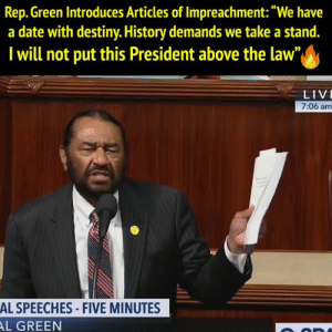 """al green: Rep. Green Introduces Articles of Impreachment:""""We have  a date with destiny. History demands we take a stand.  I will not put this President above the law  LIV  7:06 am  AL SPEECHES- FIVE MINUTES  AL GREEN"""
