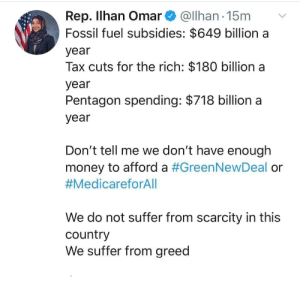 Put the Money Towards Something To Help All the People Not to Kill People and the Earth: Rep. Ilhan Omar@lhan 15m  Fossil fuel subsidies: $649 billion a  year  Tax cuts for the rich: $180 billion a  year  Pentagon spending: $718 billion a  year  Don't tell me we don't have enough  money to afford a #GreenNewDeal or  #MedicareforAll  We do not suffer from scarcity in this  country  We suffer from greed Put the Money Towards Something To Help All the People Not to Kill People and the Earth