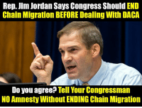 Memes, Jordan, and Office: Rep. Jim Jordan Says CongresS Should END  Chain Migration BEFORE Dealing With DACA  Do you agree Tell Your Congressman  NO Amnesty Without ENDING Chain Migration Call YOUR Rep's office at 888-995-5219 and tell them NO Amnesty without ENDING Chain Migration.    It only takes a minute.