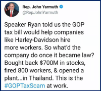 Memes, Work, and Help: Rep. John Yarmuth  @RepJohnYarmuth  Speaker Ryan told us the GOP  tax bill would help companies  like Harley-Davidson hire  more workers. So what'd the  company do once it became law?  Bought back $700M in stocks,  fired 800 workers, & opened a  plant...in Thailand. This is the  #GOPTaxScam at work Bait and switch.