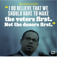 "Indeed.: REP. KEITH ELLISON  I DO BELIEVE THAT WE  SHOULD HAVE TO MAKE  the voters first.  Not the donors hrst.""  Us Indeed."