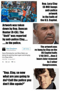 """Memes, Paint, and Anti: Rep. Lacy Clay  [D-MO) hangs  anti-police  STO  artwork  KILL  in the halls of  the U.S. Capitol.  Artwork was taken  down by Rep. Duncan  Hunter (R-CA The  """"theft was reported  by anti-police Clay......  to the police.  The artwork was  Alex Gangitano  Follow  re-hung by Clay on the  @AlexGangitano  US Capitol halls  Dana Rohrabacher and Brian Babin are  taking the painting down again and bringing  1/10/2017... then 3  it to Clays office  hours later removed  3:55 PM 10 Jan 2017  by2other  t 530 735  Congressmen.  """"Rep. Clay, so now  what are you going to  do? Call the police you  don't like again?"""" (MW)"""