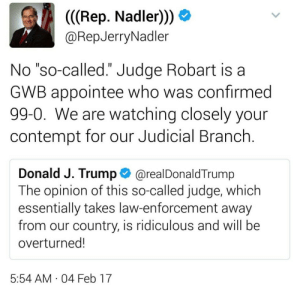 """Judicial: (((Rep. Nadler))  @RepJerryNadler  No """"so-called."""" Judge Robart is a  GWB appointee who was confirmed  99-0. We are watching closely your  contempt for our Judicial Branch.  II  Donald J. Trump  @realDonaldTrump  The opinion of this so-called judge, which  essentially takes law-enforcement away  from our country, is ridiculous and will be  overturned!  5:54 AM 04 Feb 17  ."""