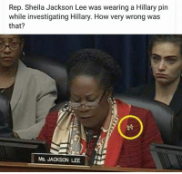 😠: Rep. Sheila Jackson Lee was wearing a Hillary pin  while investigating Hillary. How very wrong was  that?  Ms. JACKSON LEE 😠