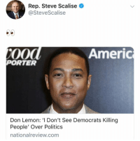 Memes, Politics, and Don Lemon: Rep. Steve Scalise  @SteveScalise  Americ  PORTER  Don Lemon: ' Don't See Democrats Killing  People' Over Politics  nationalreview.com (GC)