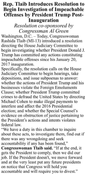 """🙄: Rep. Tlaib Introduces Resolution to  Begin Investigation of Impeachable  Offenses by President Trump Post-  Inauguration  Resolution co-sponsored by  Congressman Al Green  Washington, D.C. - Today, Congresswoman  Rashida Tlaib (MI-13) introduced a resolution  directing the House Judiciary Committee to  begin investigating whether President Donald J  Trump has committed any actions constituting  impeachable offenses since his January 20.  2017 inauguration  Specifically, the resolution calls on the House  Judiciary Committee to begin hearings, take  depositions, and issue subpoenas to answer:  whether the actions of President Trump and his  businesses violate the Foreign Emoluments  Clause; whether President Trump committed  crimes to defraud the United States by directing  Michael Cohen to make illegal payments to  interfere and affect the 2016 Presidential  election; and whether the Special Counsel's  evidence on obstruction of justice pertaining to  the President's actions and intents violates  federal law  We have a duty in this chamber to inquire  about these acts, to investigate them, find out if  there was any wrongdoing and seek  accountability if any has been found  Congresswoman Tlaib said. """"If at the end, it  gets the President to comply, then we did our  job. If the President doesn't, we move forward  and at the very least put any future presidents  on notice that Congress will hold you  accountable and will require you to divest."""" 🙄"""