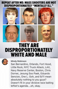 "9/11, Memes, and Shooters: REPEAT AFTER ME: MASS SHOOTERS ARE NOT  DISPROPORTIONATELY ""MENTALLY ILL.""  ther98  THEY ARE  DISPROPORTIONATELY  WHITE AND MALE  Cate Nelson  Mindy Robinson  San Bernardino, Orlando, Fort Hood,  Little Rock, NYC Truck Attack, LAX,  Navy Reserve Center, Boston, Chris  Dorner, Jeoung Soo Paek, Eduardo  Sencion, One L. Goh, and 9/11 mear  absolutely nothing to you guys?  Doesn't fit in your divisive race baiting  leftist's agenda....oh, okay. (GC)"