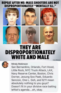 "(GC): REPEAT AFTER ME: MASS SHOOTERS ARE NOT  DISPROPORTIONATELY ""MENTALLY ILL.""  THEY ARE  DISPROPORTIONATELY  WHITE AND MALE  Cate Nelson  Mindy Robinson  San Bernardino, Orlando, Fort Hood,  Little Rock, NYC Truck Attack, LAX,  Navy Reserve Center, Boston, Chris  Dorner, Jeoung Soo Paek, Eduardo  Sencion, One L. Goh, and 9/11 mear  absolutely nothing to you guys?  Doesn't fit in your divisive race baiting  leftist's agenda....oh, okay. (GC)"