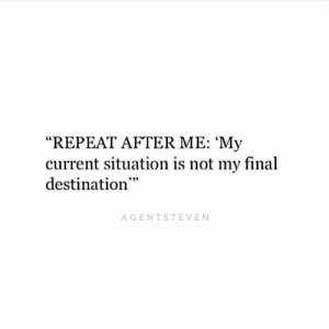 "Your current situation is not your final destination. Keep pushing and do your best. You will get to where you want to go with hard work and the will to win.: ""REPEAT AFTER ME: 'My  current situation is not my final  destination  AGENTSTEVEN Your current situation is not your final destination. Keep pushing and do your best. You will get to where you want to go with hard work and the will to win."