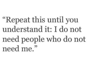 """Who, You, and This: """"Repeat this until you  understand it: I do not  need people who do not  need me.""""  25"""