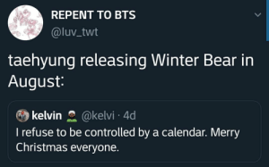 : REPENT TO BTS  @luv_twt  taehyung releasing Winter Bear in  August:  kelvin  @kelvi 4d  I refuse to be controlled by a calendar. Merry  Christmas everyone.